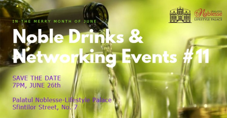 Noble Drinks & Networking Events #11 la Palatul Noblesse-Lifestyle Palace