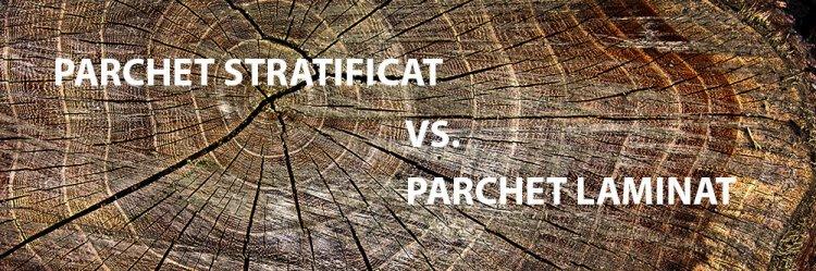 Parchet stratificat vs. Parchet laminat
