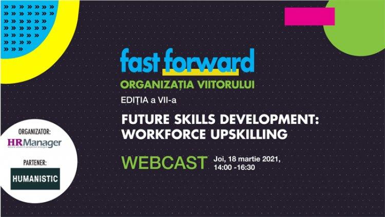 Webcast: FAST FORWARD. ORGANIZAȚIA VIITORULUI Ediția VII. FUTURE SKILLS DEVELOPMENT: WORKFORCE UPSKILLING